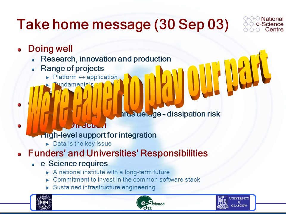 Take home message (30 Sep 03) Doing well Research, innovation and production Range of projects Platform application Fundamentals projects We can always do more Challenging future Opportunity and standards deluge – dissipation risk Sense of Direction High-level support for integration Data is the key issue Funders and Universities Responsibilities e-Science requires A national institute with a long-term future Commitment to invest in the common software stack Sustained infrastructure engineering