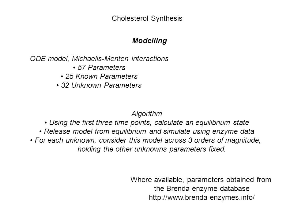 Modelling Where available, parameters obtained from the Brenda enzyme database http://www.brenda-enzymes.info/ Cholesterol Synthesis ODE model, Michaelis-Menten interactions 57 Parameters 25 Known Parameters 32 Unknown Parameters Algorithm Using the first three time points, calculate an equilibrium state Release model from equilibrium and simulate using enzyme data For each unknown, consider this model across 3 orders of magnitude, holding the other unknowns parameters fixed.