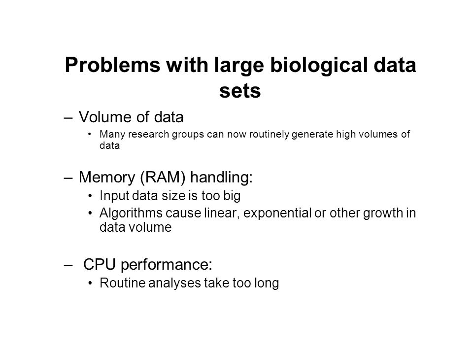 Problems with large biological data sets –Volume of data Many research groups can now routinely generate high volumes of data –Memory (RAM) handling: Input data size is too big Algorithms cause linear, exponential or other growth in data volume – CPU performance: Routine analyses take too long