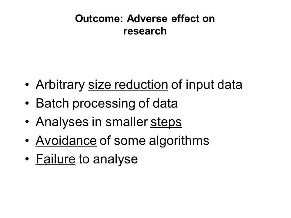 Outcome: Adverse effect on research Arbitrary size reduction of input data Batch processing of data Analyses in smaller steps Avoidance of some algorithms Failure to analyse
