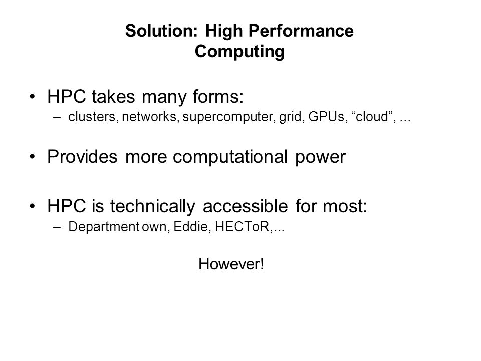 Solution: High Performance Computing HPC takes many forms: –clusters, networks, supercomputer, grid, GPUs, cloud,...