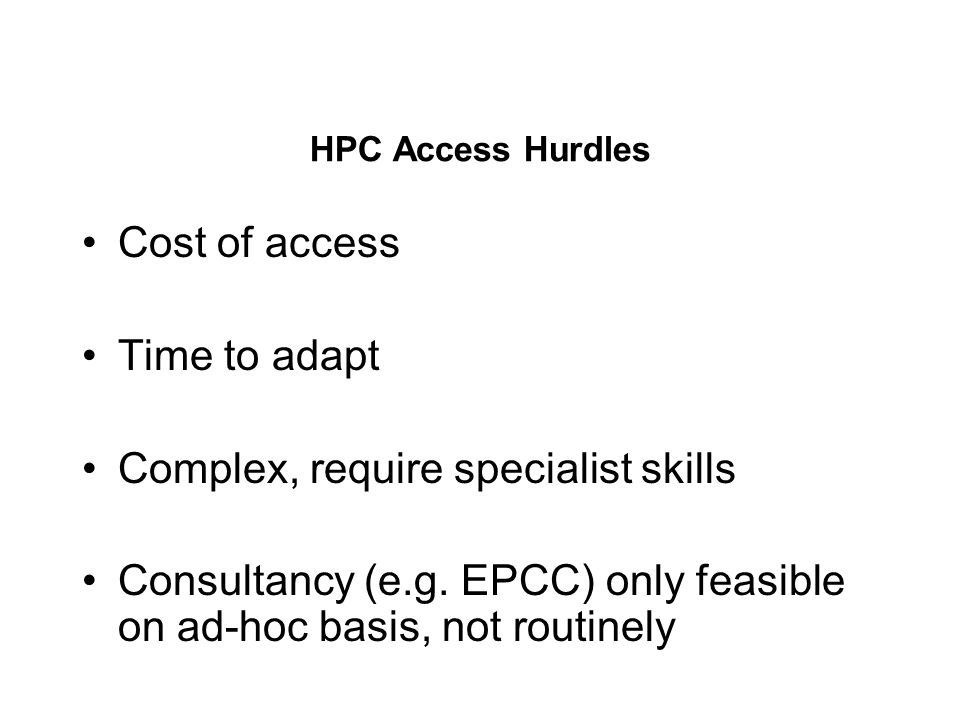 HPC Access Hurdles Cost of access Time to adapt Complex, require specialist skills Consultancy (e.g.