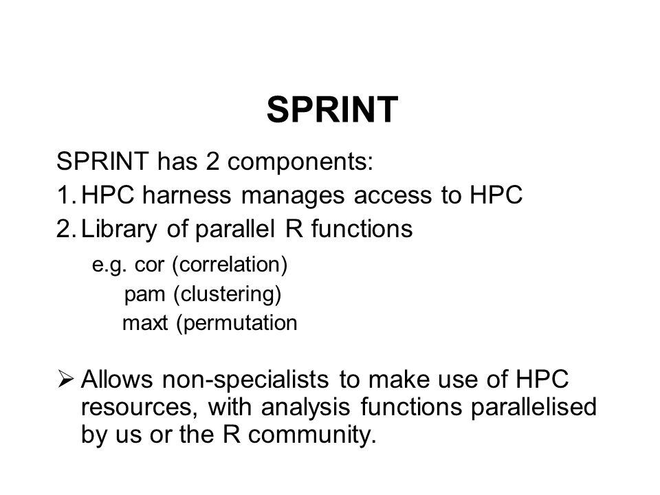SPRINT SPRINT has 2 components: 1.HPC harness manages access to HPC 2.Library of parallel R functions e.g.