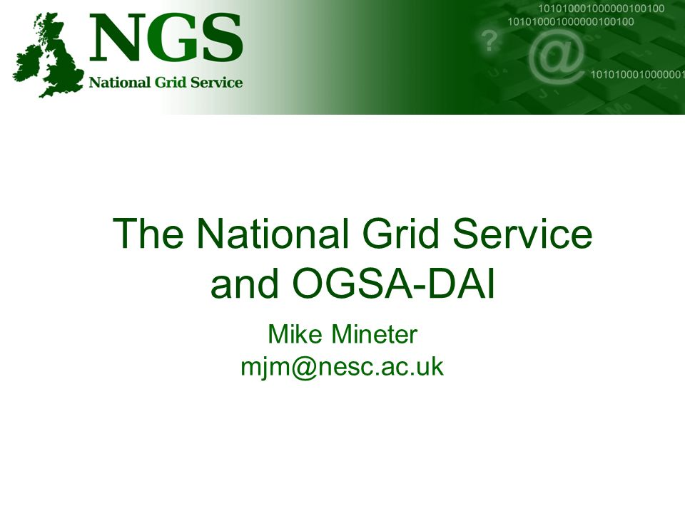 http://www.ngs.ac.ukhttp://www.nesc.ac.uk/training The National Grid Service and OGSA-DAI Mike Mineter mjm@nesc.ac.uk