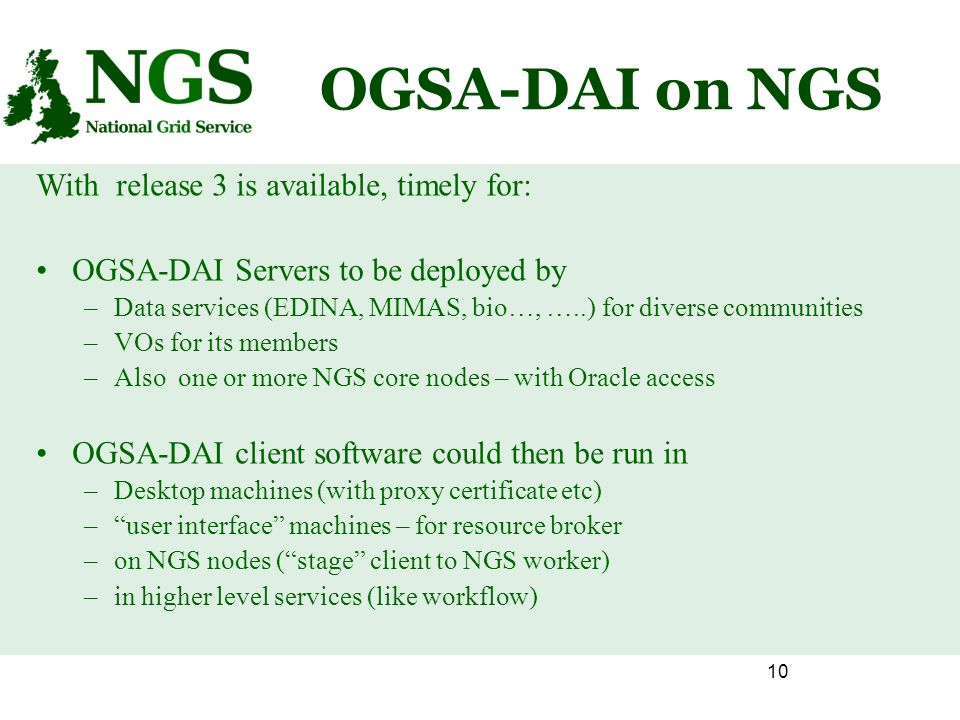 10 OGSA-DAI on NGS With release 3 is available, timely for: OGSA-DAI Servers to be deployed by –Data services (EDINA, MIMAS, bio…, …..) for diverse communities –VOs for its members –Also one or more NGS core nodes – with Oracle access OGSA-DAI client software could then be run in –Desktop machines (with proxy certificate etc) –user interface machines – for resource broker –on NGS nodes (stage client to NGS worker) –in higher level services (like workflow)