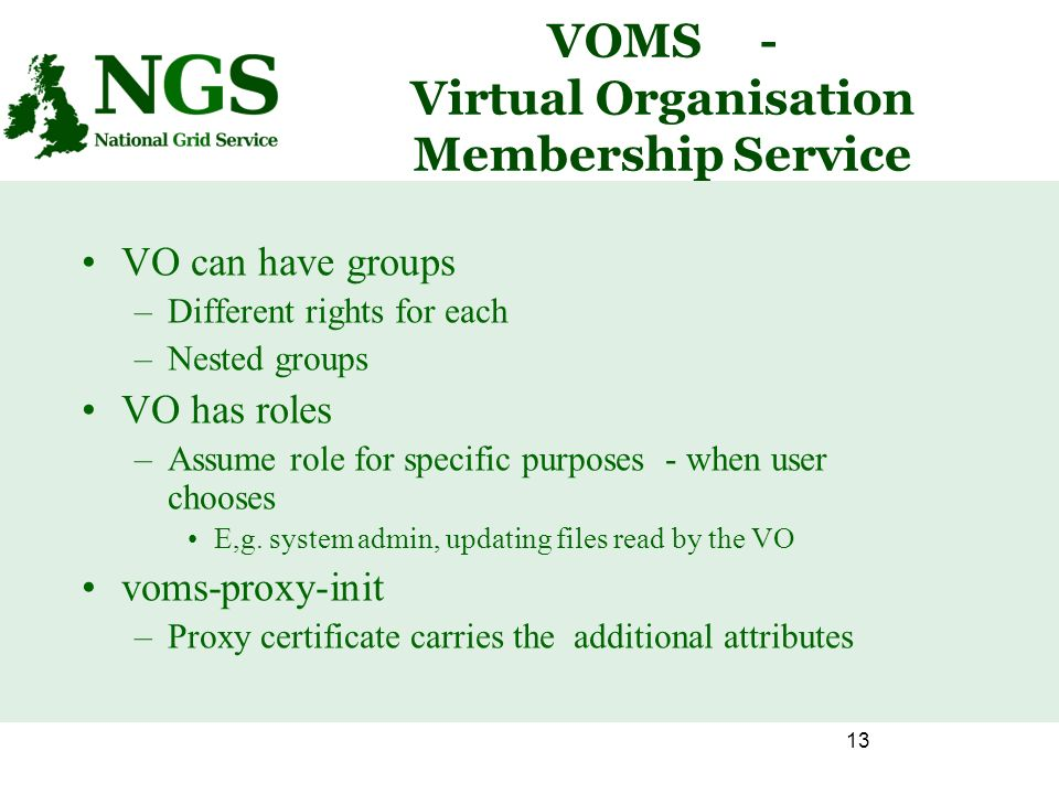 13 VOMS- Virtual Organisation Membership Service VO can have groups –Different rights for each –Nested groups VO has roles –Assume role for specific purposes - when user chooses E,g.