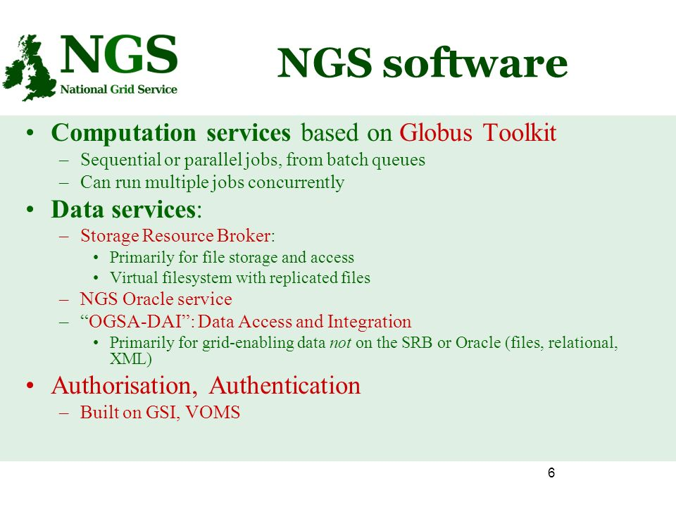 6 NGS software Computation services based on Globus Toolkit –Sequential or parallel jobs, from batch queues –Can run multiple jobs concurrently Data services: –Storage Resource Broker: Primarily for file storage and access Virtual filesystem with replicated files –NGS Oracle service –OGSA-DAI: Data Access and Integration Primarily for grid-enabling data not on the SRB or Oracle (files, relational, XML) Authorisation, Authentication –Built on GSI, VOMS
