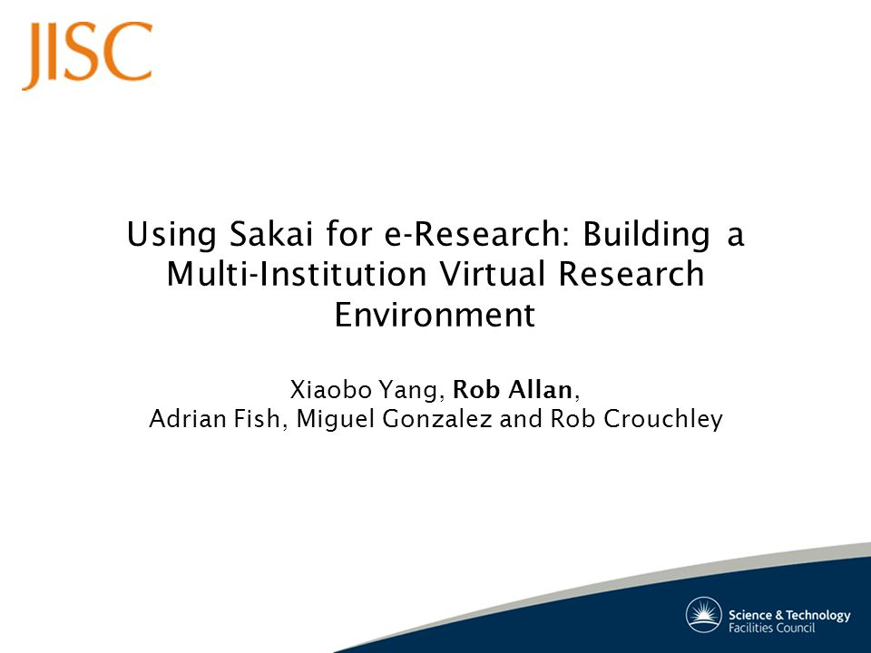 Using Sakai for e-Research: Building a Multi-Institution Virtual Research Environment Xiaobo Yang, Rob Allan, Adrian Fish, Miguel Gonzalez and Rob Crouchley