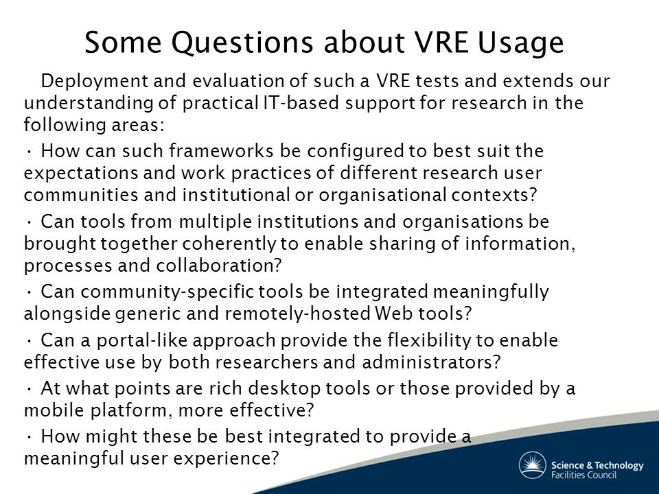 Some Questions about VRE Usage Deployment and evaluation of such a VRE tests and extends our understanding of practical IT-based support for research in the following areas: How can such frameworks be configured to best suit the expectations and work practices of different research user communities and institutional or organisational contexts.