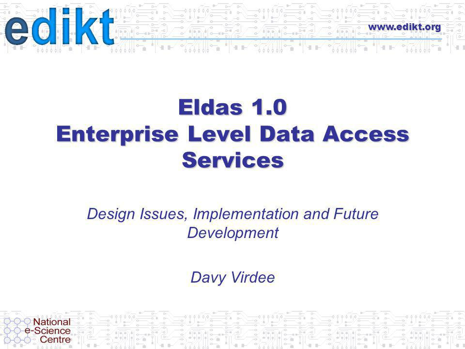 www.edikt.org Eldas 1.0 Enterprise Level Data Access Services Design Issues, Implementation and Future Development Davy Virdee