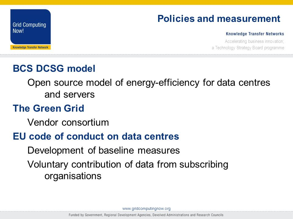 Accelerating business innovation; a Technology Strategy Board programme www.gridcomputingnow.org Policies and measurement BCS DCSG model Open source model of energy-efficiency for data centres and servers The Green Grid Vendor consortium EU code of conduct on data centres Development of baseline measures Voluntary contribution of data from subscribing organisations