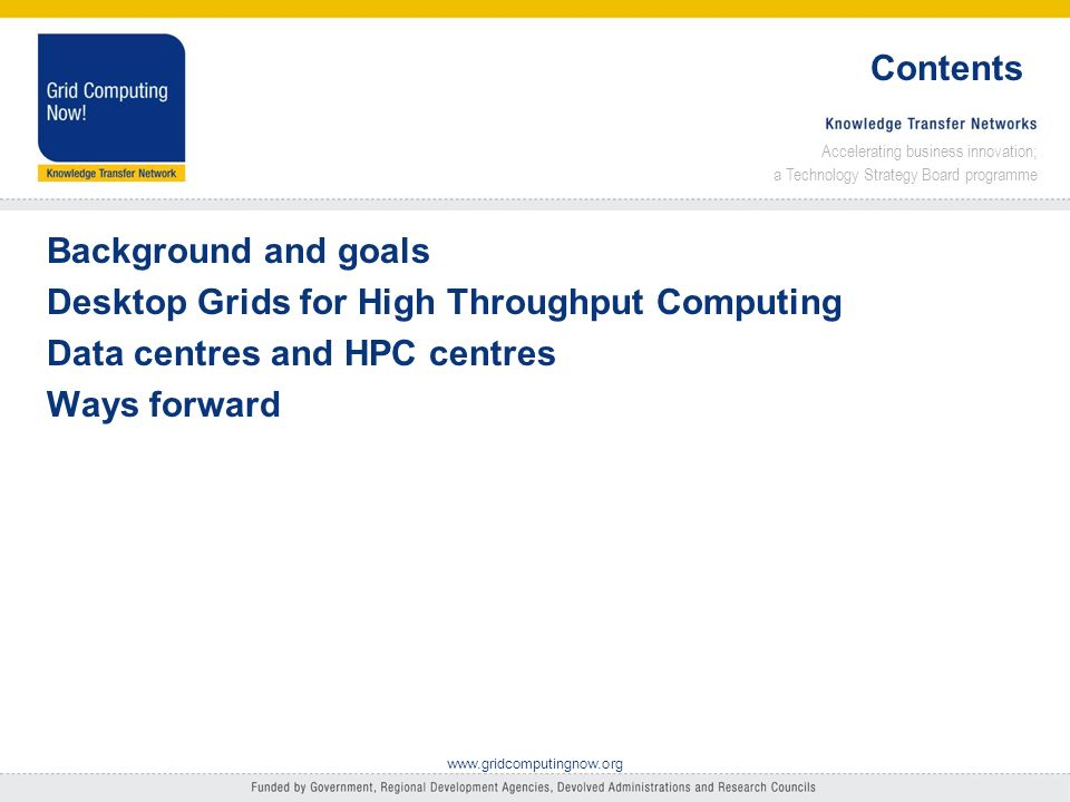 Accelerating business innovation; a Technology Strategy Board programme www.gridcomputingnow.org Contents Background and goals Desktop Grids for High Throughput Computing Data centres and HPC centres Ways forward