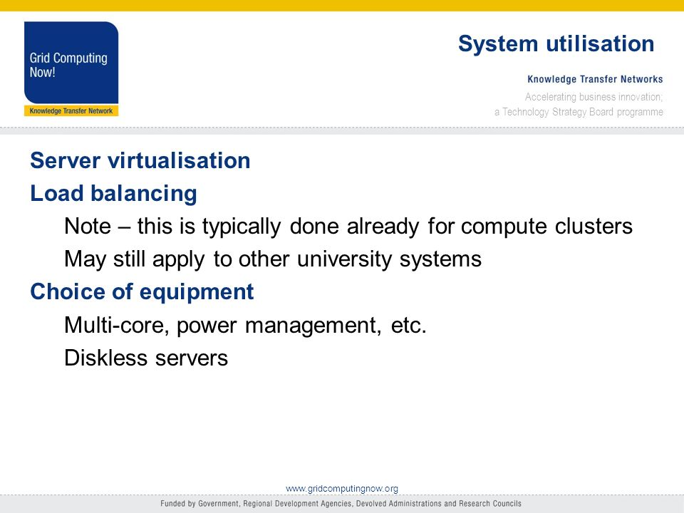 Accelerating business innovation; a Technology Strategy Board programme www.gridcomputingnow.org System utilisation Server virtualisation Load balancing Note – this is typically done already for compute clusters May still apply to other university systems Choice of equipment Multi-core, power management, etc.