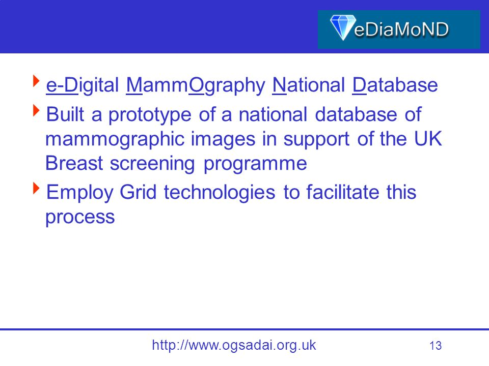 13 http://www.ogsadai.org.uk e-Digital MammOgraphy National Database Built a prototype of a national database of mammographic images in support of the UK Breast screening programme Employ Grid technologies to facilitate this process