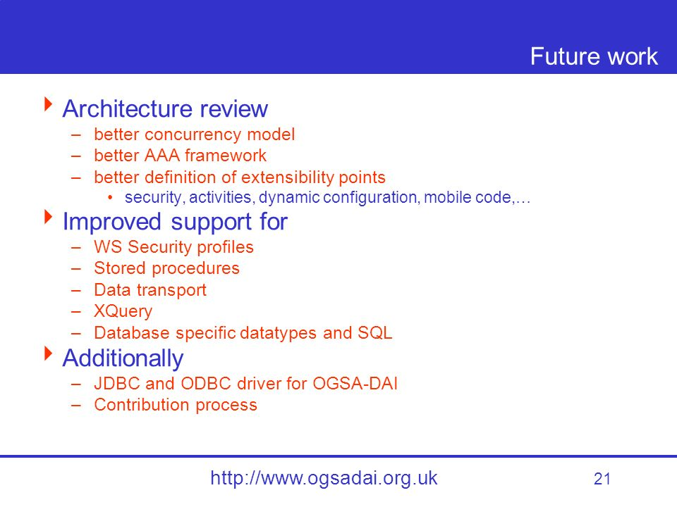21 http://www.ogsadai.org.uk Future work Architecture review –better concurrency model –better AAA framework –better definition of extensibility points security, activities, dynamic configuration, mobile code,… Improved support for –WS Security profiles –Stored procedures –Data transport –XQuery –Database specific datatypes and SQL Additionally –JDBC and ODBC driver for OGSA-DAI –Contribution process