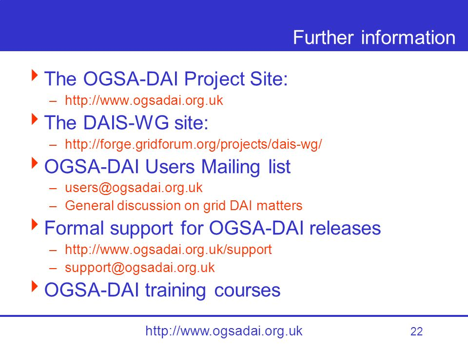 22 http://www.ogsadai.org.uk Further information The OGSA-DAI Project Site: –http://www.ogsadai.org.uk The DAIS-WG site: –http://forge.gridforum.org/projects/dais-wg/ OGSA-DAI Users Mailing list –users@ogsadai.org.uk –General discussion on grid DAI matters Formal support for OGSA-DAI releases –http://www.ogsadai.org.uk/support –support@ogsadai.org.uk OGSA-DAI training courses