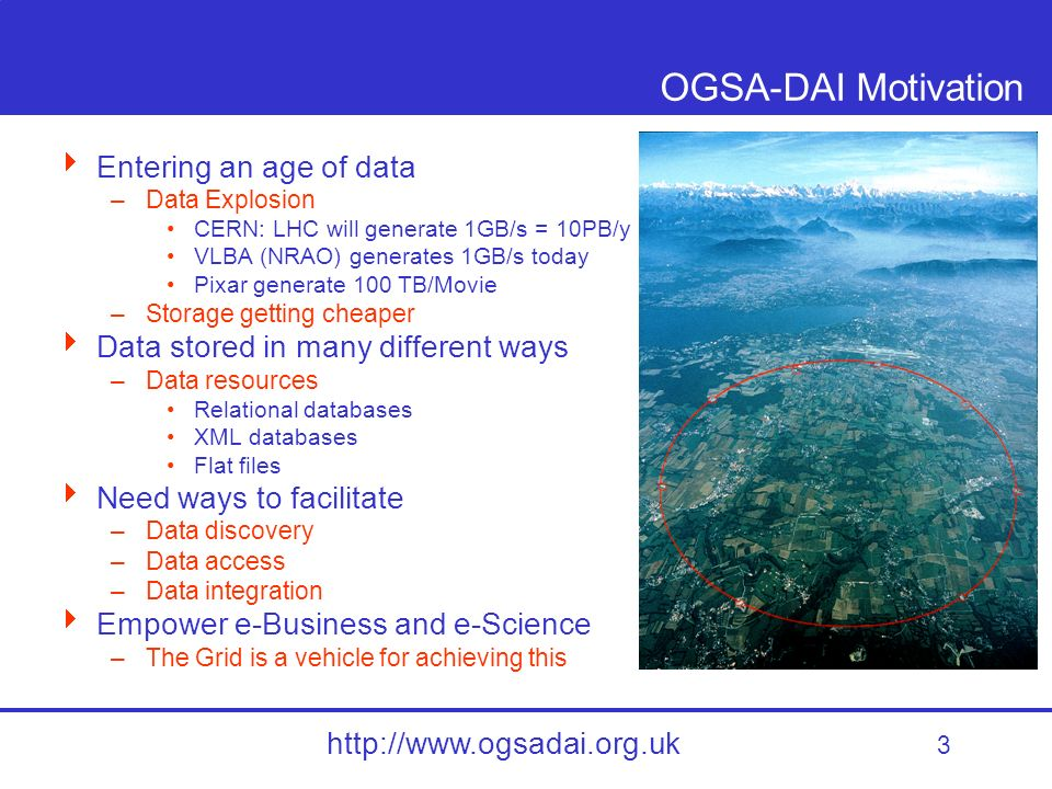 3 http://www.ogsadai.org.uk OGSA-DAI Motivation Entering an age of data –Data Explosion CERN: LHC will generate 1GB/s = 10PB/y VLBA (NRAO) generates 1GB/s today Pixar generate 100 TB/Movie –Storage getting cheaper Data stored in many different ways –Data resources Relational databases XML databases Flat files Need ways to facilitate –Data discovery –Data access –Data integration Empower e-Business and e-Science –The Grid is a vehicle for achieving this