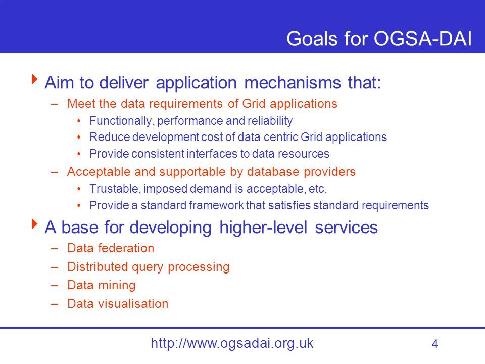 4 http://www.ogsadai.org.uk Goals for OGSA-DAI Aim to deliver application mechanisms that: –Meet the data requirements of Grid applications Functionally, performance and reliability Reduce development cost of data centric Grid applications Provide consistent interfaces to data resources –Acceptable and supportable by database providers Trustable, imposed demand is acceptable, etc.