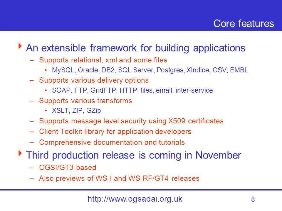 8 http://www.ogsadai.org.uk Core features An extensible framework for building applications –Supports relational, xml and some files MySQL, Oracle, DB2, SQL Server, Postgres, XIndice, CSV, EMBL –Supports various delivery options SOAP, FTP, GridFTP, HTTP, files, email, inter-service –Supports various transforms XSLT, ZIP, GZip –Supports message level security using X509 certificates –Client Toolkit library for application developers –Comprehensive documentation and tutorials Third production release is coming in November –OGSI/GT3 based –Also previews of WS-I and WS-RF/GT4 releases
