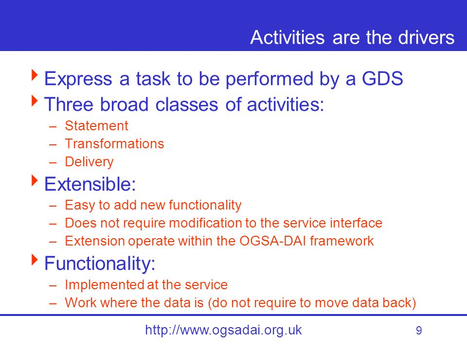9 http://www.ogsadai.org.uk Activities are the drivers Express a task to be performed by a GDS Three broad classes of activities: –Statement –Transformations –Delivery Extensible: –Easy to add new functionality –Does not require modification to the service interface –Extension operate within the OGSA-DAI framework Functionality: –Implemented at the service –Work where the data is (do not require to move data back)