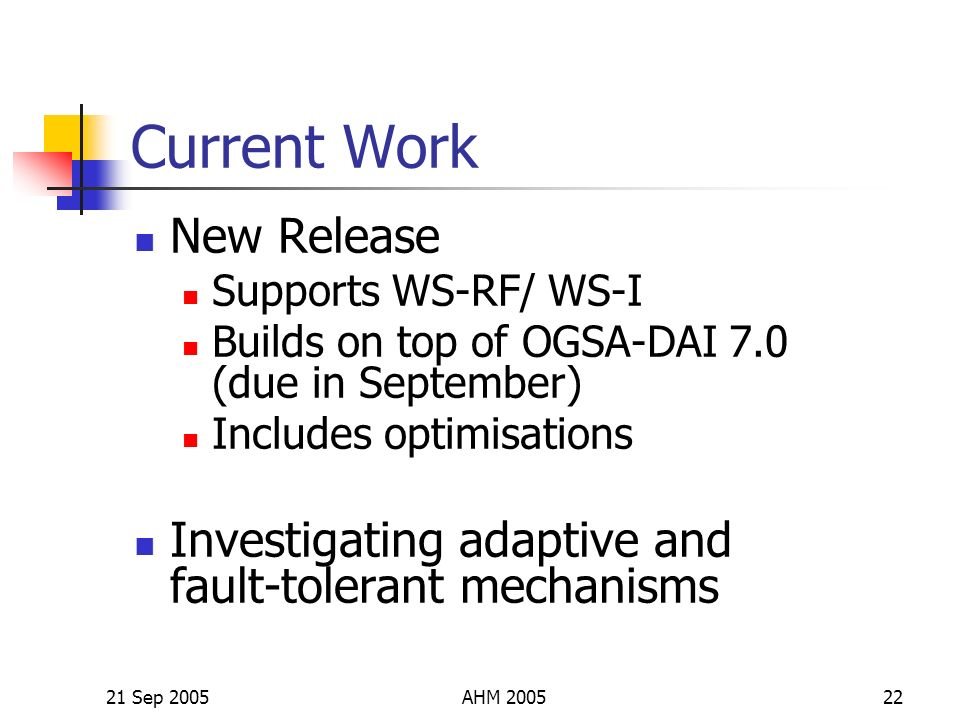 21 Sep 2005AHM 200522 Current Work New Release Supports WS-RF/ WS-I Builds on top of OGSA-DAI 7.0 (due in September) Includes optimisations Investigating adaptive and fault-tolerant mechanisms