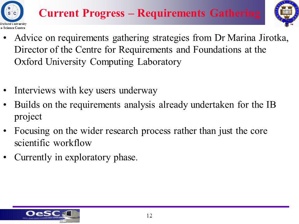 Oxford University e-Science Centre 12 Current Progress – Requirements Gathering Advice on requirements gathering strategies from Dr Marina Jirotka, Director of the Centre for Requirements and Foundations at the Oxford University Computing Laboratory Interviews with key users underway Builds on the requirements analysis already undertaken for the IB project Focusing on the wider research process rather than just the core scientific workflow Currently in exploratory phase.