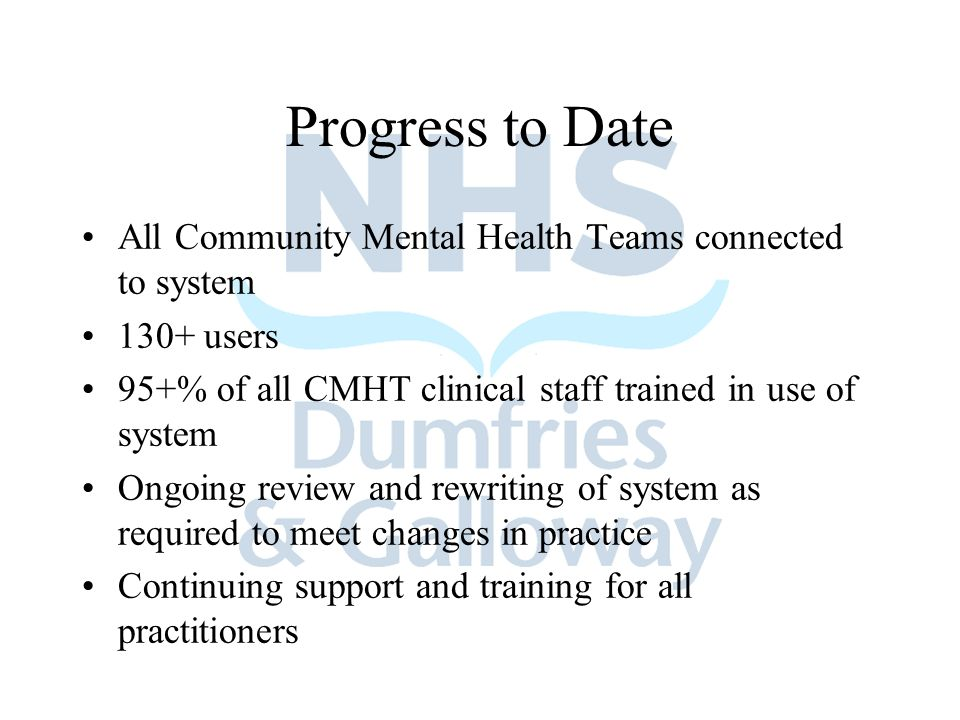 Progress to Date All Community Mental Health Teams connected to system 130+ users 95+% of all CMHT clinical staff trained in use of system Ongoing review and rewriting of system as required to meet changes in practice Continuing support and training for all practitioners