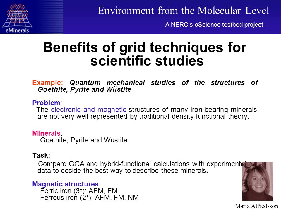Benefits of grid techniques for scientific studies Example: Quantum mechanical studies of the structures of Goethite, Pyrite and Wüstite Problem: The electronic and magnetic structures of many iron-bearing minerals are not very well represented by traditional density functional theory.