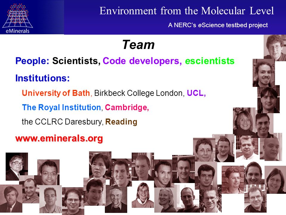 Team People: Scientists, Code developers, escientists Institutions: University of Bath, Birkbeck College London, UCL, The Royal Institution, Cambridge, the CCLRC Daresbury, Readingwww.eminerals.org A NERCs eScience testbed project Environment from the Molecular Level