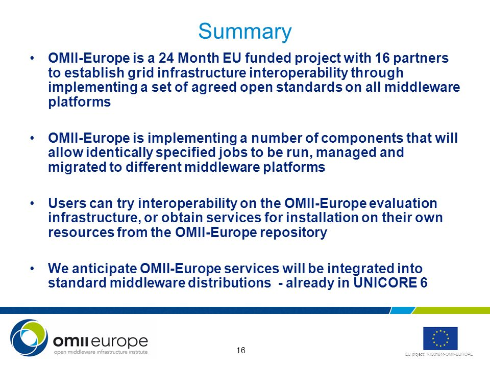EU project: RIO31844-OMII-EUROPE 16 Summary OMII-Europe is a 24 Month EU funded project with 16 partners to establish grid infrastructure interoperability through implementing a set of agreed open standards on all middleware platforms OMII-Europe is implementing a number of components that will allow identically specified jobs to be run, managed and migrated to different middleware platforms Users can try interoperability on the OMII-Europe evaluation infrastructure, or obtain services for installation on their own resources from the OMII-Europe repository We anticipate OMII-Europe services will be integrated into standard middleware distributions - already in UNICORE 6