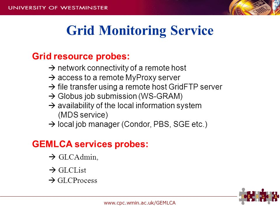 www.cpc.wmin.ac.uk/GEMLCA Grid resource probes: network connectivity of a remote host access to a remote MyProxy server file transfer using a remote host GridFTP server Globus job submission (WS-GRAM) availability of the local information system (MDS service) local job manager (Condor, PBS, SGE etc.) GEMLCA services probes: GLCAdmin, GLCList GLCProcess Grid Monitoring Service