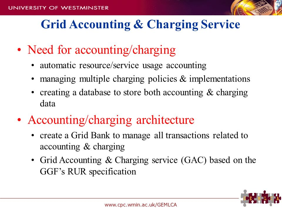 www.cpc.wmin.ac.uk/GEMLCA Grid Accounting & Charging Service Need for accounting/charging automatic resource/service usage accounting managing multiple charging policies & implementations creating a database to store both accounting & charging data Accounting/charging architecture create a Grid Bank to manage all transactions related to accounting & charging Grid Accounting & Charging service (GAC) based on the GGFs RUR specification