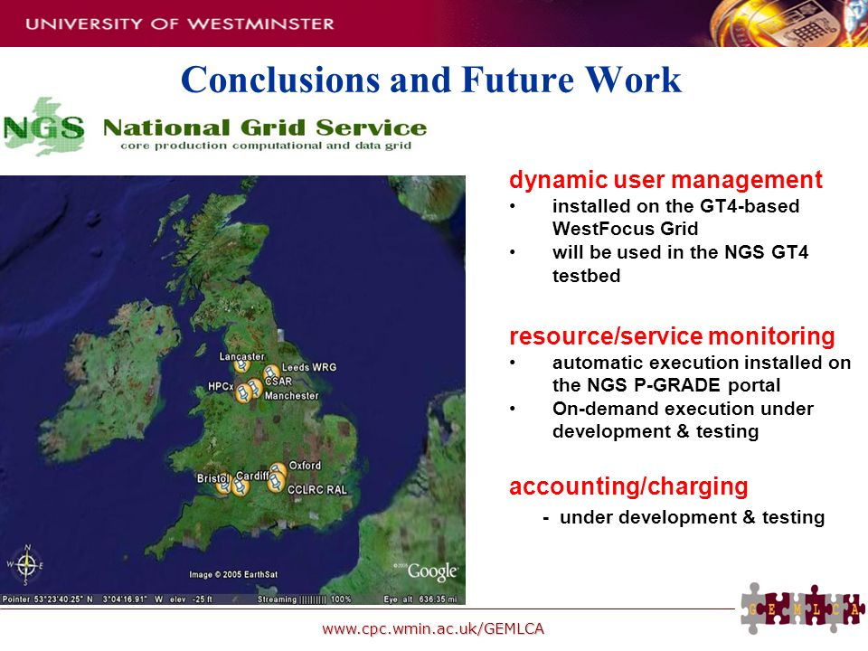 www.cpc.wmin.ac.uk/GEMLCA Conclusions and Future Work dynamic user management installed on the GT4-based WestFocus Grid will be used in the NGS GT4 testbed resource/service monitoring automatic execution installed on the NGS P-GRADE portal On-demand execution under development & testing accounting/charging - under development & testing