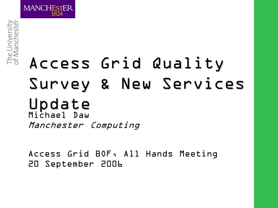Combining the strengths of UMIST and The Victoria University of Manchester Access Grid Quality Survey & New Services Update Michael Daw Manchester Computing Access Grid BOF, All Hands Meeting 20 September 2006