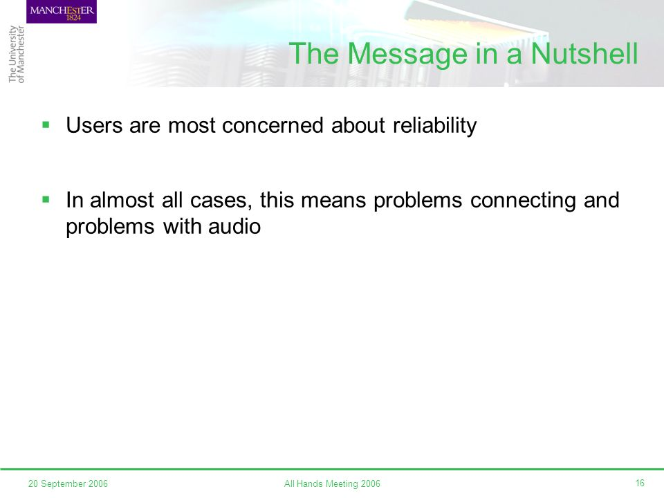 All Hands Meeting 200620 September 2006 16 The Message in a Nutshell Users are most concerned about reliability In almost all cases, this means problems connecting and problems with audio