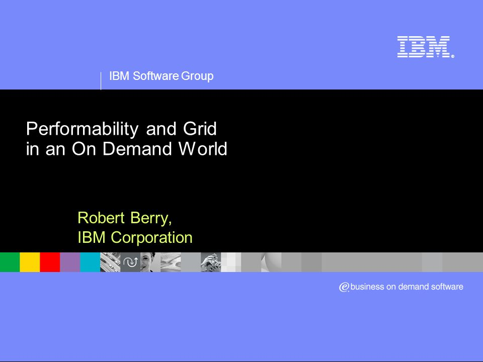 IBM Software Group ® Performability and Grid in an On Demand World Robert Berry, IBM Corporation
