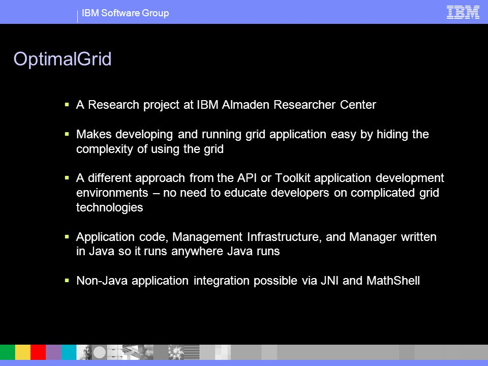 IBM Software Group OptimalGrid A Research project at IBM Almaden Researcher Center Makes developing and running grid application easy by hiding the complexity of using the grid A different approach from the API or Toolkit application development environments – no need to educate developers on complicated grid technologies Application code, Management Infrastructure, and Manager written in Java so it runs anywhere Java runs Non-Java application integration possible via JNI and MathShell
