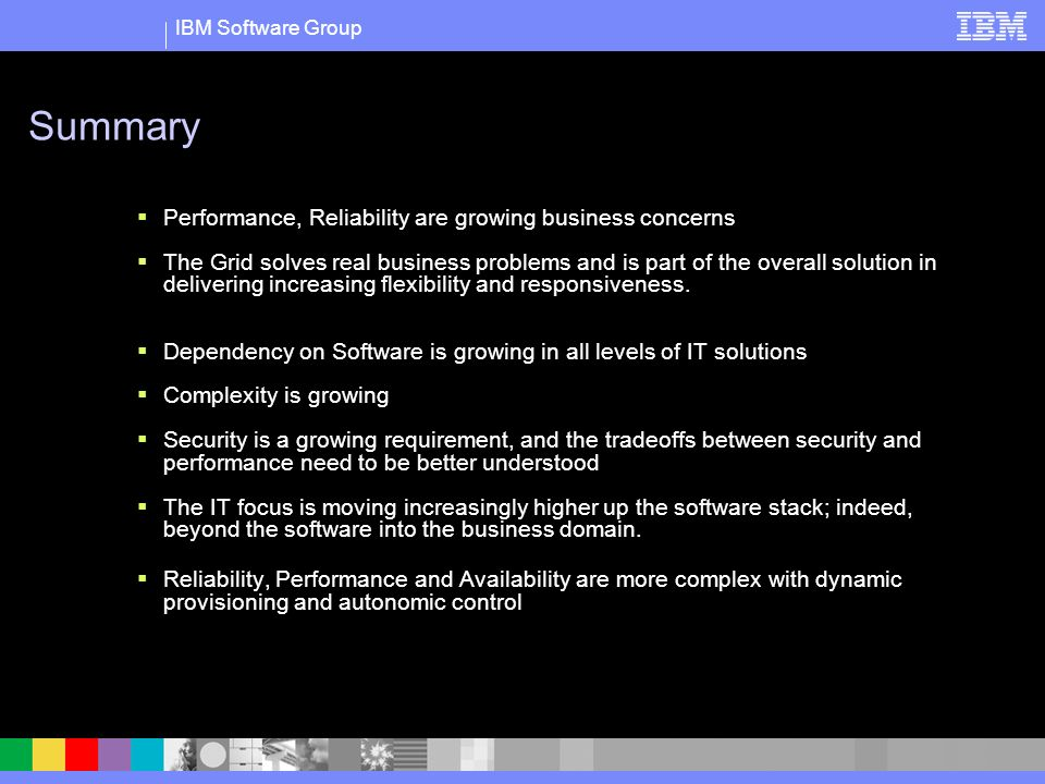 IBM Software Group Summary Performance, Reliability are growing business concerns The Grid solves real business problems and is part of the overall solution in delivering increasing flexibility and responsiveness.
