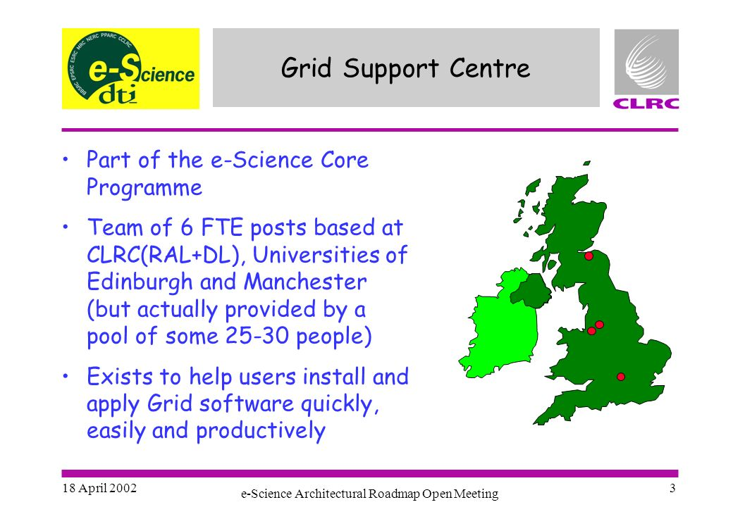 18 April 2002 e-Science Architectural Roadmap Open Meeting 3 Grid Support Centre Part of the e-Science Core Programme Team of 6 FTE posts based at CLRC(RAL+DL), Universities of Edinburgh and Manchester (but actually provided by a pool of some people) Exists to help users install and apply Grid software quickly, easily and productively