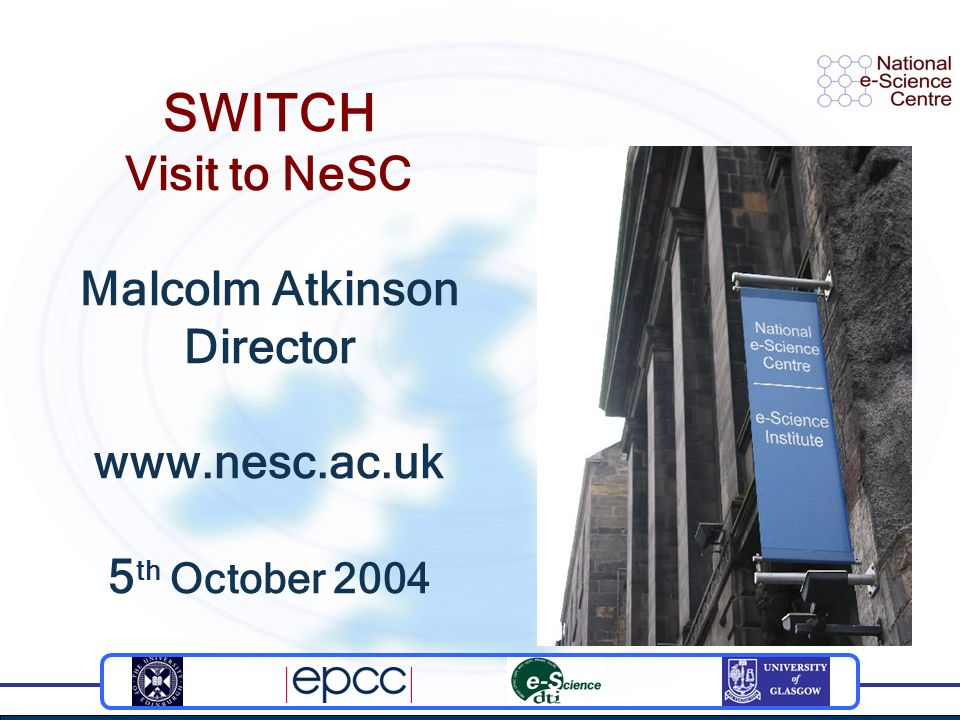 SWITCH Visit to NeSC Malcolm Atkinson Director www.nesc.ac.uk 5 th October 2004