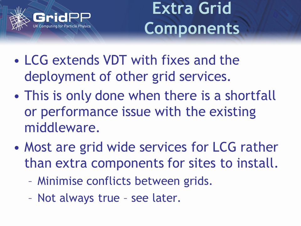 Extra Grid Components LCG extends VDT with fixes and the deployment of other grid services.