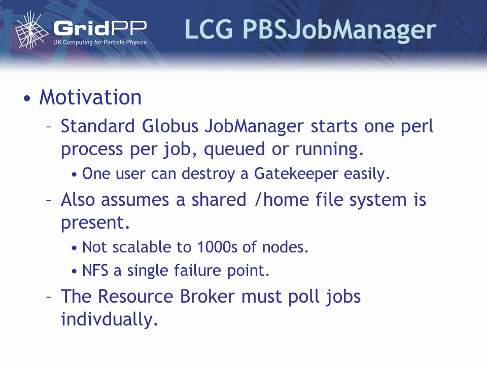 LCG PBSJobManager Motivation –Standard Globus JobManager starts one perl process per job, queued or running.