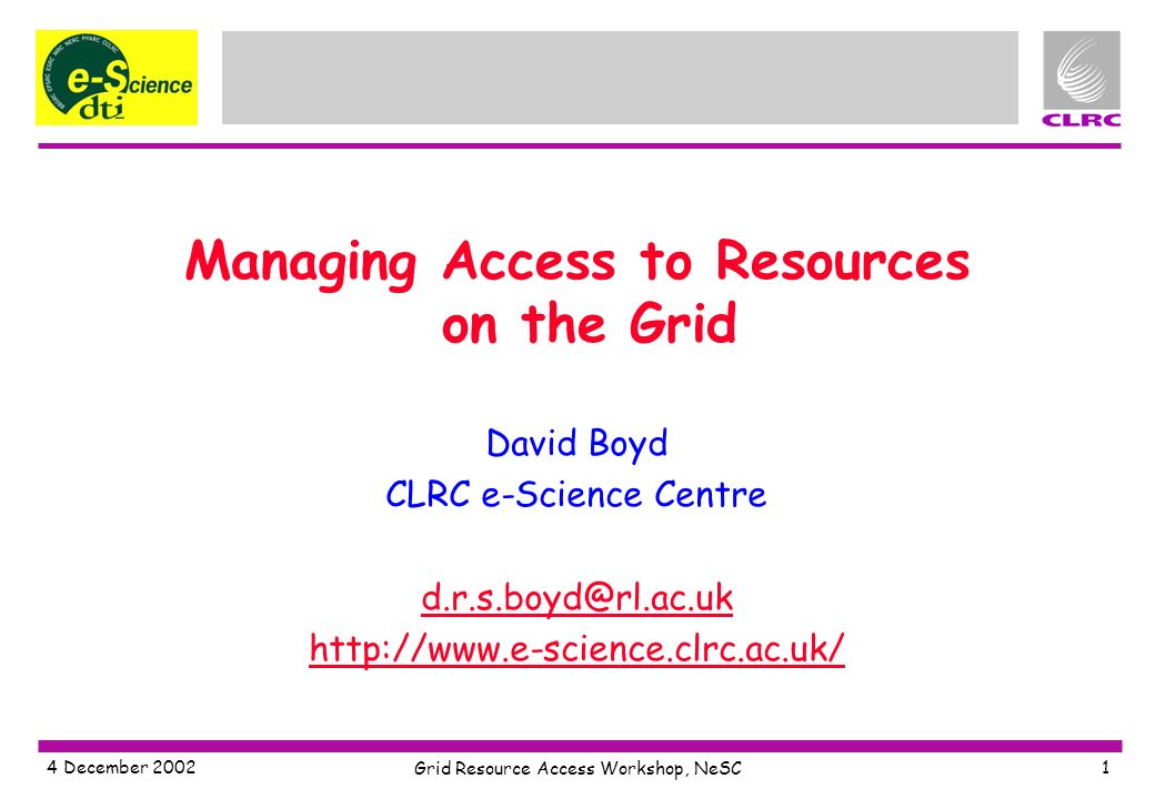 4 December 2002 Grid Resource Access Workshop, NeSC 1 Managing Access to Resources on the Grid David Boyd CLRC e-Science Centre d.r.s.boyd@rl.ac.uk http://www.e-science.clrc.ac.uk/