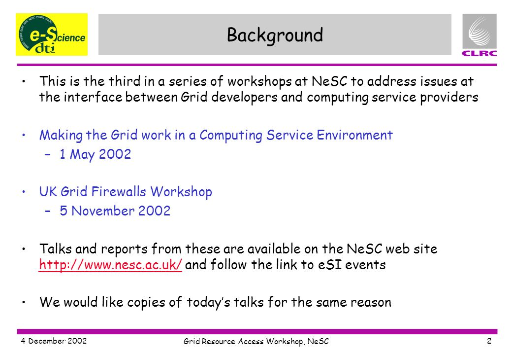 4 December 2002 Grid Resource Access Workshop, NeSC 2 Background This is the third in a series of workshops at NeSC to address issues at the interface between Grid developers and computing service providers Making the Grid work in a Computing Service Environment –1 May 2002 UK Grid Firewalls Workshop –5 November 2002 Talks and reports from these are available on the NeSC web site http://www.nesc.ac.uk/ and follow the link to eSI events http://www.nesc.ac.uk/ We would like copies of todays talks for the same reason