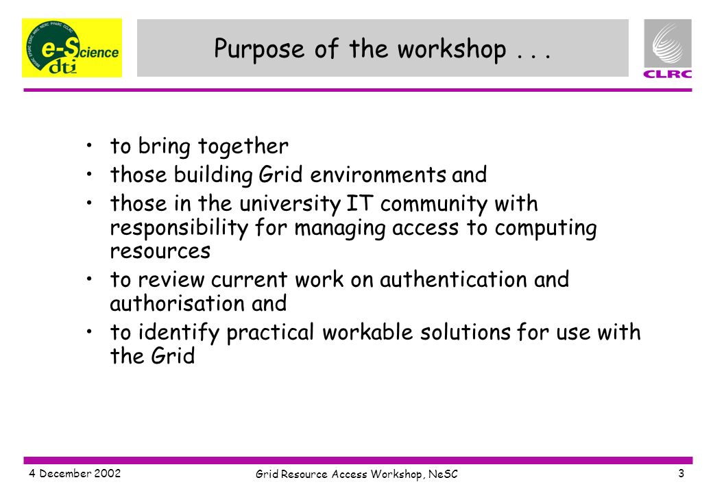 4 December 2002 Grid Resource Access Workshop, NeSC 3 Purpose of the workshop...
