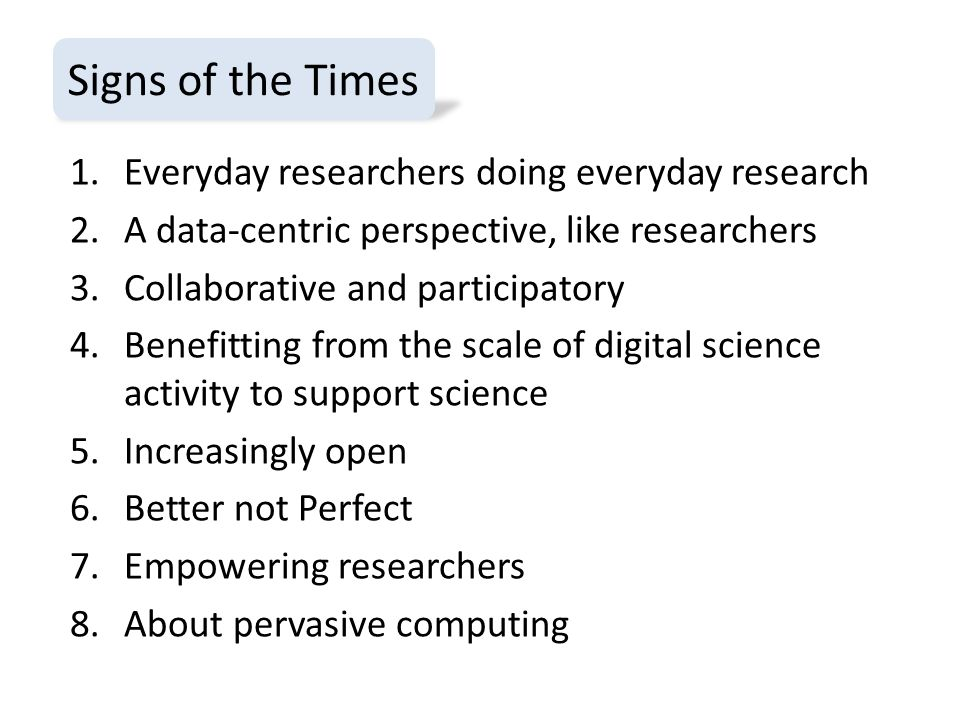 1.Everyday researchers doing everyday research 2.A data-centric perspective, like researchers 3.Collaborative and participatory 4.Benefitting from the scale of digital science activity to support science 5.Increasingly open 6.Better not Perfect 7.Empowering researchers 8.About pervasive computing Signs of the Times