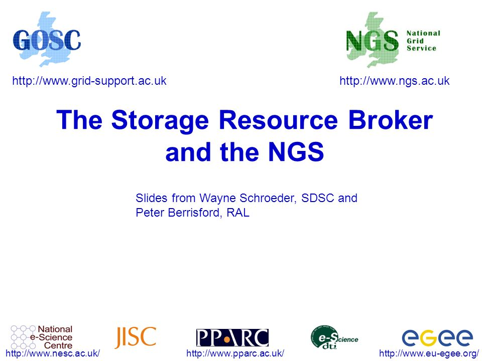 http://www.ngs.ac.ukhttp://www.grid-support.ac.uk http://www.eu-egee.org/http://www.pparc.ac.uk/http://www.nesc.ac.uk/ The Storage Resource Broker and the NGS Slides from Wayne Schroeder, SDSC and Peter Berrisford, RAL