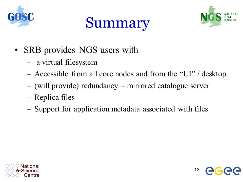 13 Summary SRB provides NGS users with – a virtual filesystem –Accessible from all core nodes and from the UI / desktop –(will provide) redundancy – mirrored catalogue server –Replica files –Support for application metadata associated with files