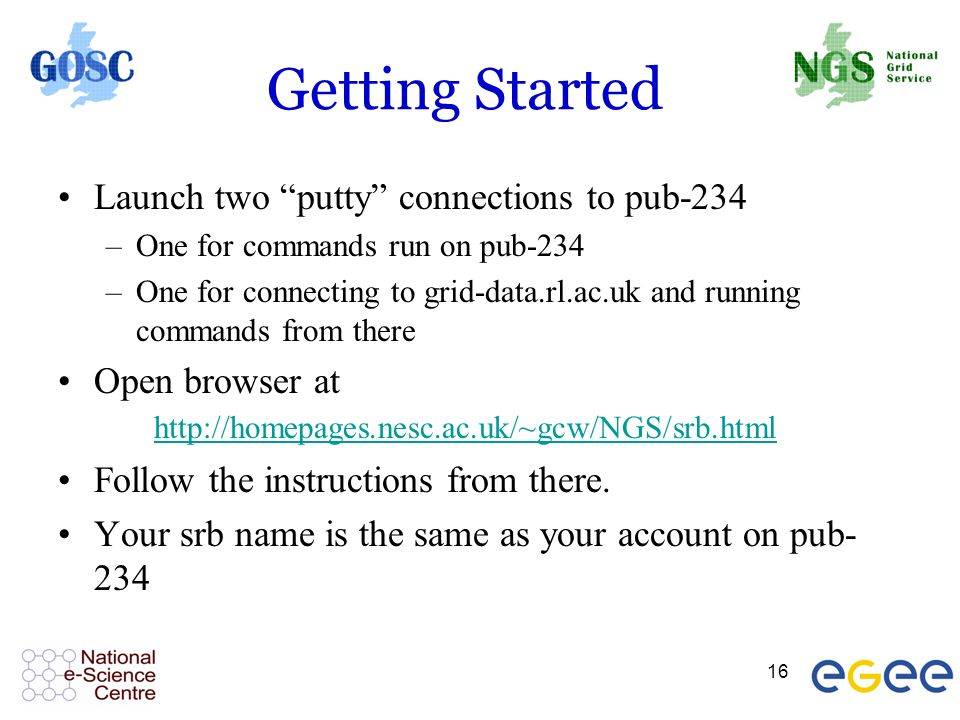 16 Getting Started Launch two putty connections to pub-234 –One for commands run on pub-234 –One for connecting to grid-data.rl.ac.uk and running commands from there Open browser at http://homepages.nesc.ac.uk/~gcw/NGS/srb.html http://homepages.nesc.ac.uk/~gcw/NGS/srb.html Follow the instructions from there.