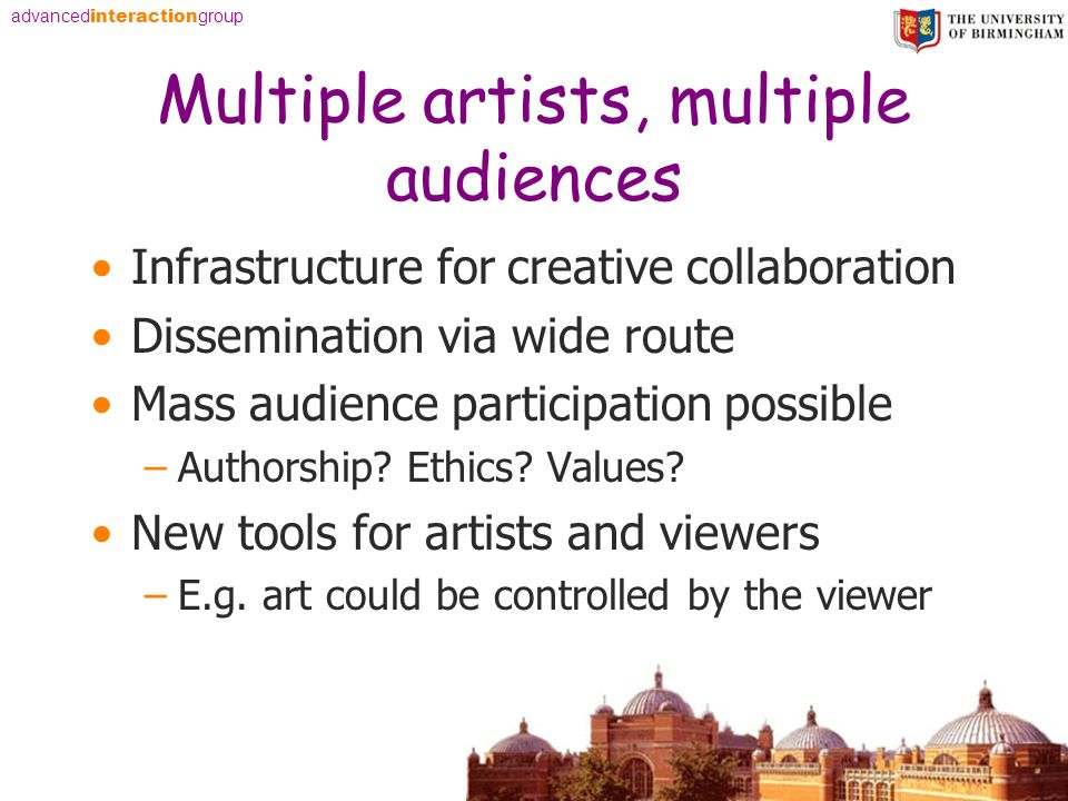 advanced interaction group Multiple artists, multiple audiences Infrastructure for creative collaboration Dissemination via wide route Mass audience participation possible –Authorship.